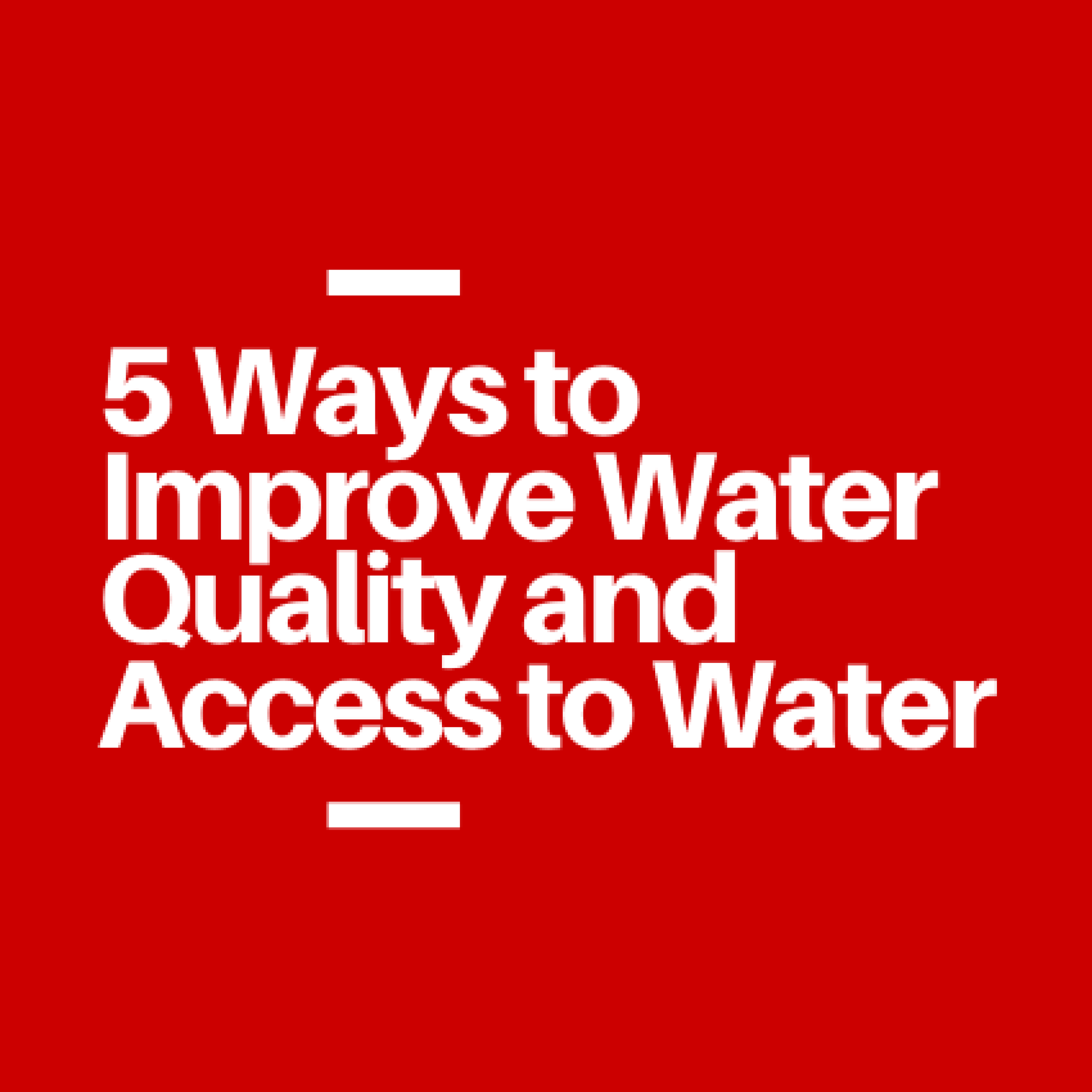 5 Ways to Improve Water Quality and Access to Water